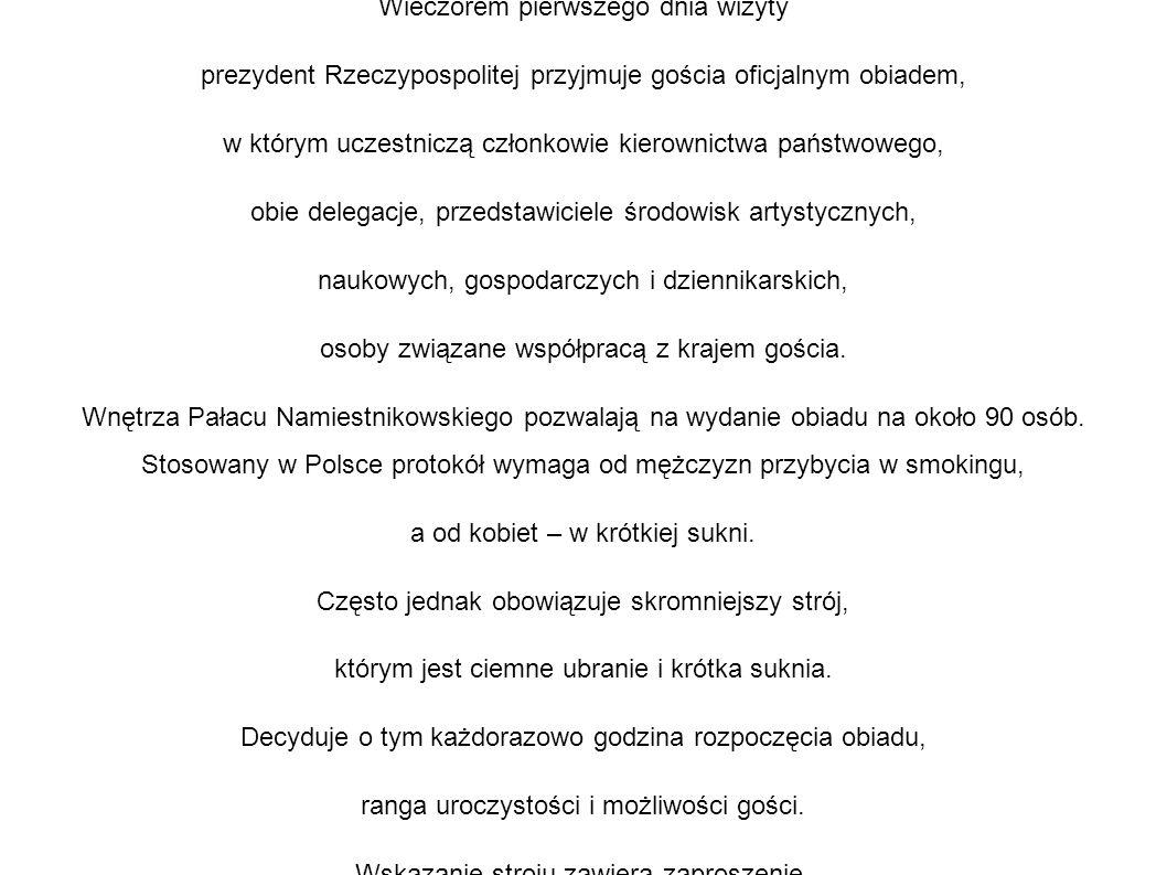 Wieczorem pierwszego dnia wizyty prezydent Rzeczypospolitej przyjmuje gościa oficjalnym obiadem, w którym uczestniczą członkowie kierownictwa państwowego, obie delegacje, przedstawiciele środowisk artystycznych, naukowych, gospodarczych i dziennikarskich, osoby związane współpracą z krajem gościa.