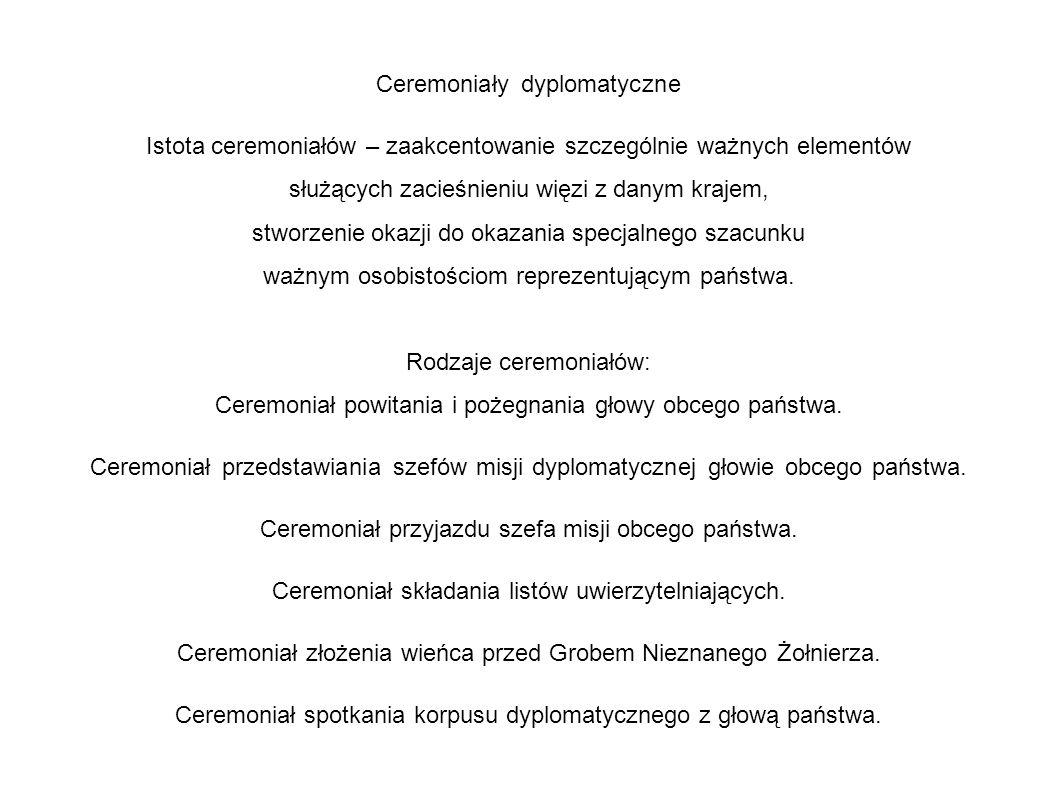 Ceremoniały dyplomatyczne Istota ceremoniałów – zaakcentowanie szczególnie ważnych elementów służących zacieśnieniu więzi z danym krajem, stworzenie okazji do okazania specjalnego szacunku ważnym osobistościom reprezentującym państwa.