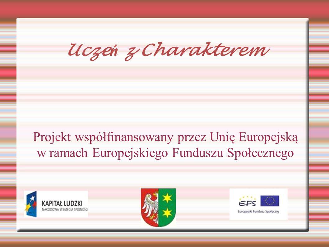 Projekt współfinansowany przez Unię Europejską w ramach Europejskiego Funduszu Społecznego Ucze ń z Charakterem