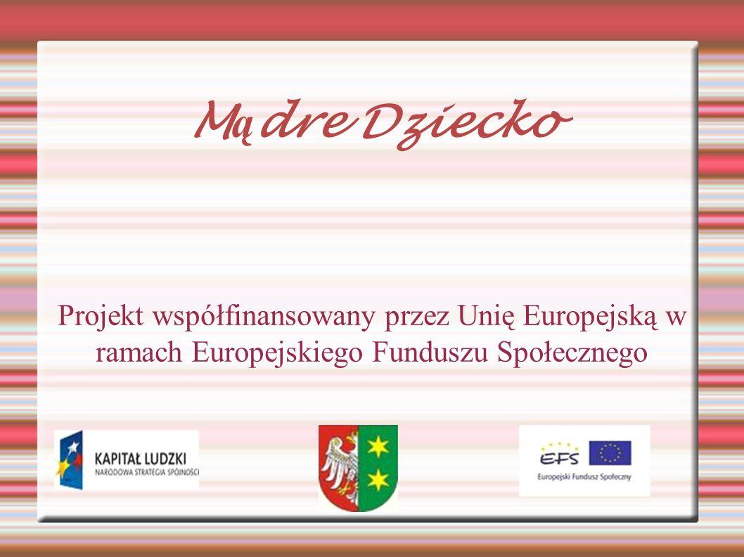 Projekt współfinansowany przez Unię Europejską w ramach Europejskiego Funduszu Społecznego M ą dre Dziecko