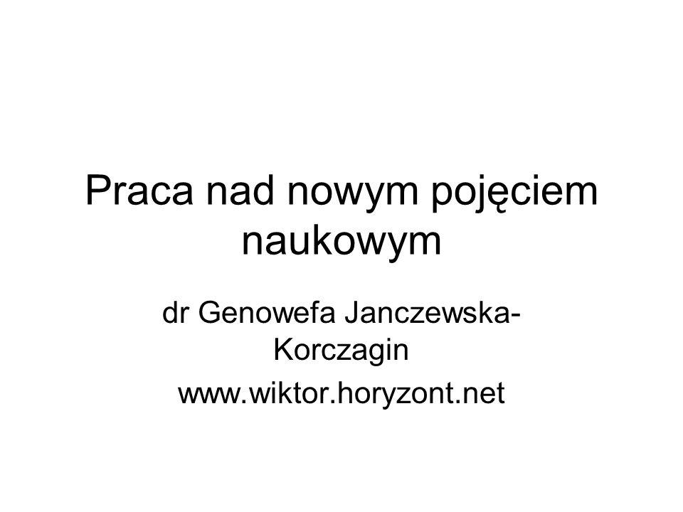 Praca nad nowym pojęciem naukowym dr Genowefa Janczewska- Korczagin www.wiktor.horyzont.net