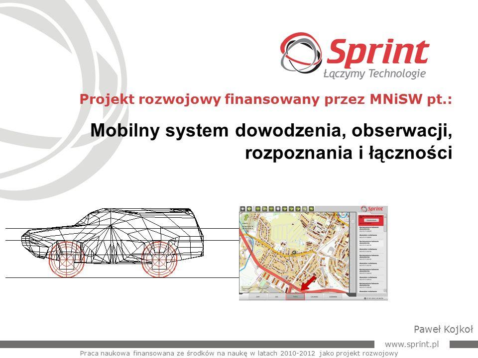 """www.sprint.pl 2 Sprint zrealizował projekt w ramach XI konkursu na realizację projektów rozwojowych w obszarze bezpieczeństwo wewnętrzne państwa, ogłoszonego przez Minister Nauki Barbarę Kudrycką w roku 2009 pt.: Praca naukowa finansowana ze środków na naukę w latach 2010-2012 jako projekt rozwojowy Informacje podstawowe XI konkurs na finansowanie projektów rozwojowych MNiSW """"Mobilny system dowodzenia, obserwacji, rozpoznania i łączności."""