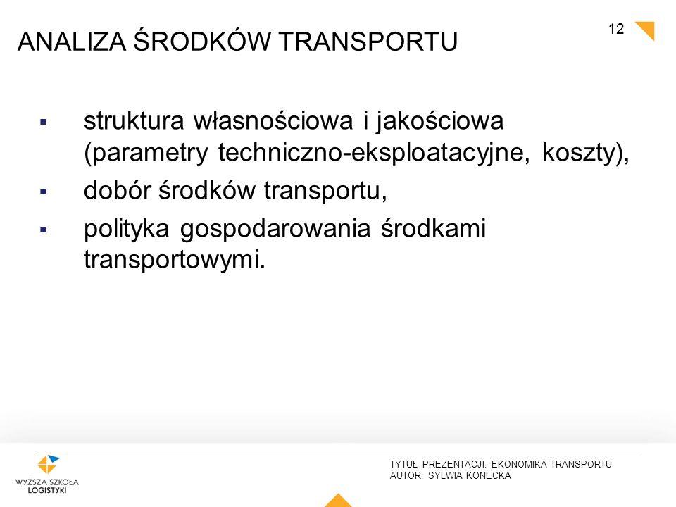 TYTUŁ PREZENTACJI: EKONOMIKA TRANSPORTU AUTOR: SYLWIA KONECKA 12 TRANSPORT ANALIZA ŚRODKÓW TRANSPORTU  struktura własnościowa i jakościowa (parametry