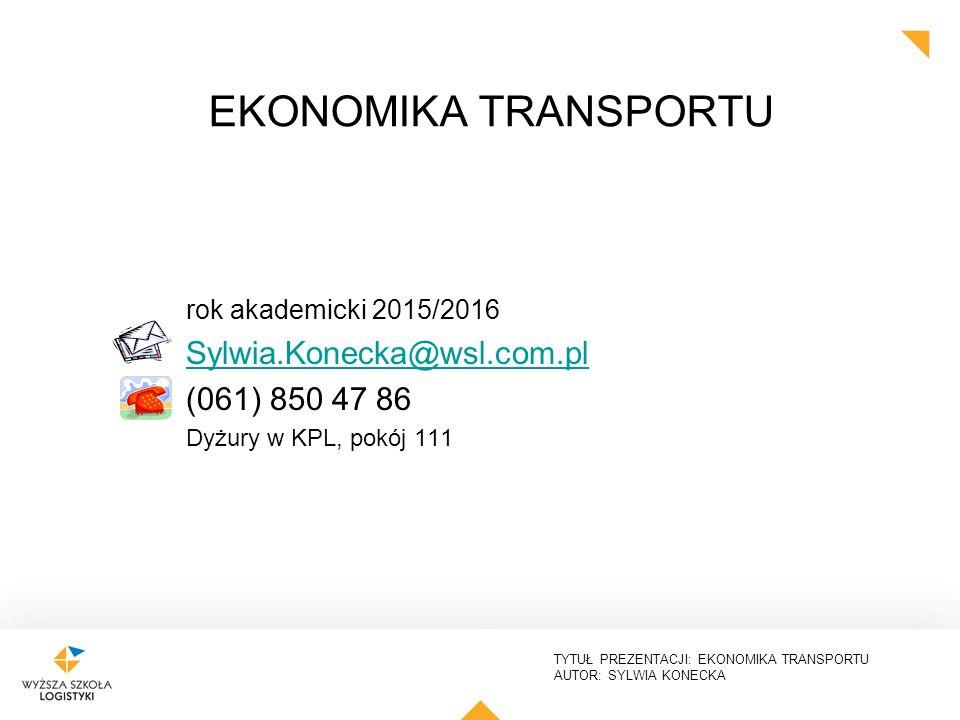 TYTUŁ PREZENTACJI: EKONOMIKA TRANSPORTU AUTOR: SYLWIA KONECKA rok akademicki 2015/2016 Sylwia.Konecka@wsl.com.pl (061) 850 47 86 Dyżury w KPL, pokój 1
