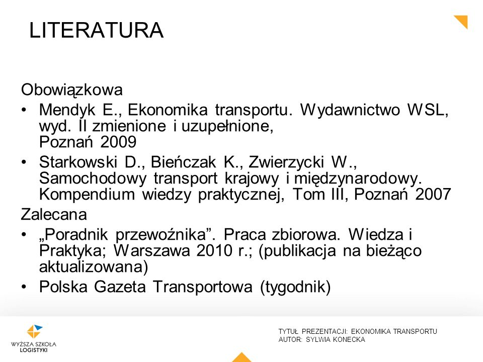 TYTUŁ PREZENTACJI: EKONOMIKA TRANSPORTU AUTOR: SYLWIA KONECKA LITERATURA Obowiązkowa Mendyk E., Ekonomika transportu. Wydawnictwo WSL, wyd. II zmienio