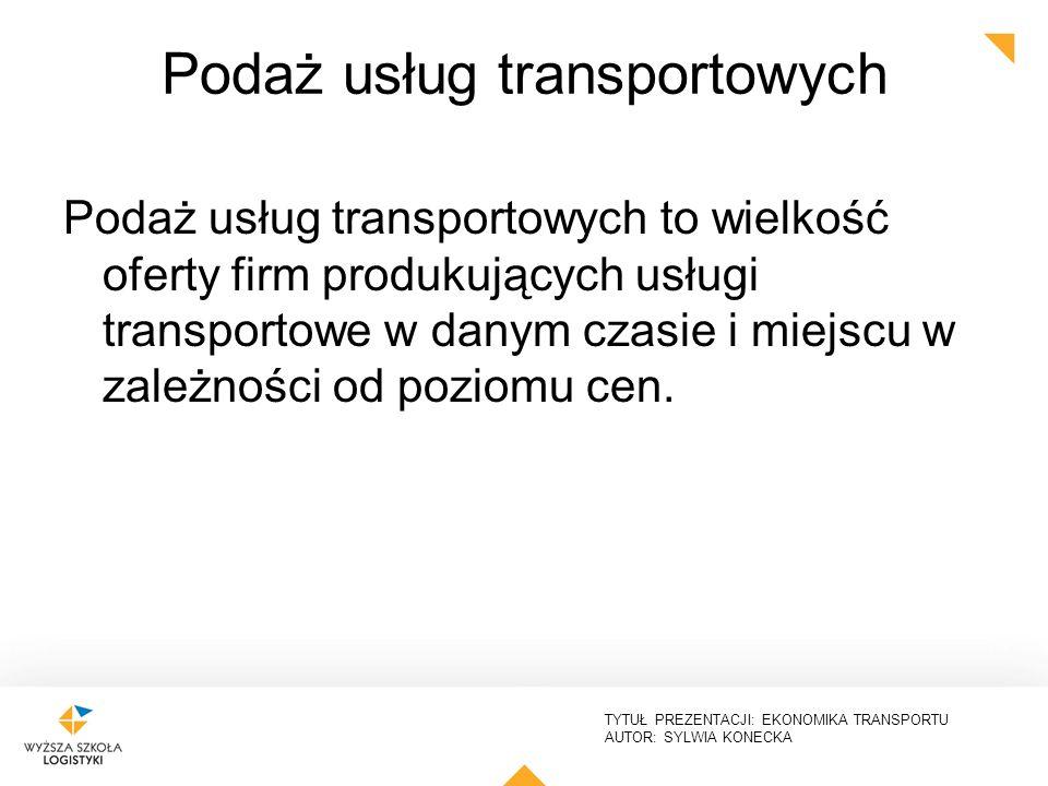 TYTUŁ PREZENTACJI: EKONOMIKA TRANSPORTU AUTOR: SYLWIA KONECKA Podaż usług transportowych Podaż usług transportowych to wielkość oferty firm produkując