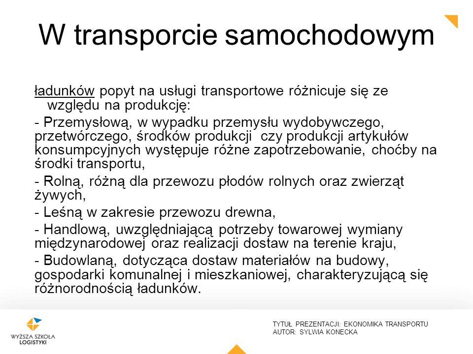 TYTUŁ PREZENTACJI: EKONOMIKA TRANSPORTU AUTOR: SYLWIA KONECKA ładunków popyt na usługi transportowe różnicuje się ze względu na produkcję: - Przemysło