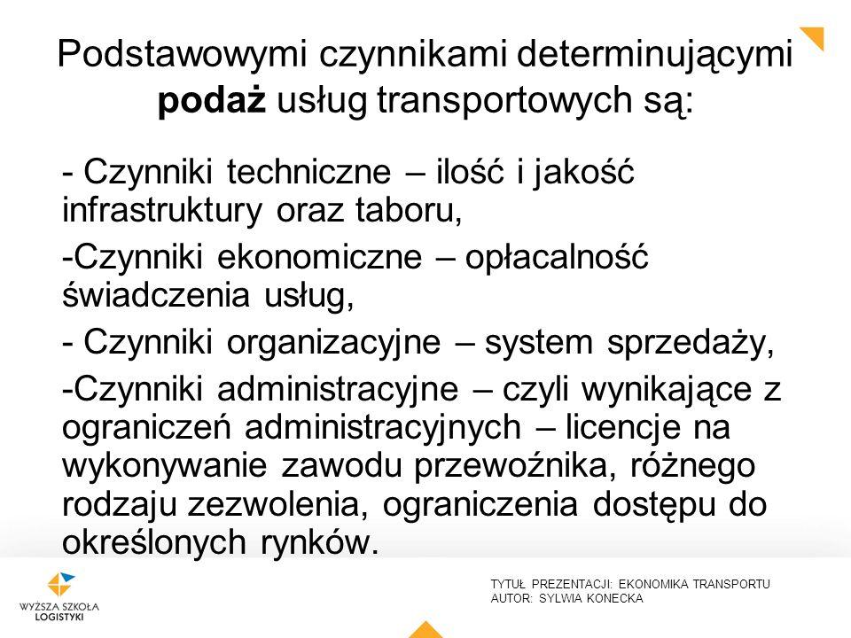 TYTUŁ PREZENTACJI: EKONOMIKA TRANSPORTU AUTOR: SYLWIA KONECKA Podstawowymi czynnikami determinującymi podaż usług transportowych są: - Czynniki techni
