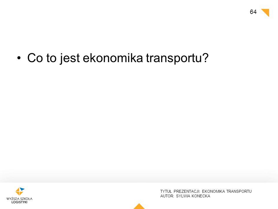 TYTUŁ PREZENTACJI: EKONOMIKA TRANSPORTU AUTOR: SYLWIA KONECKA Co to jest ekonomika transportu? 64