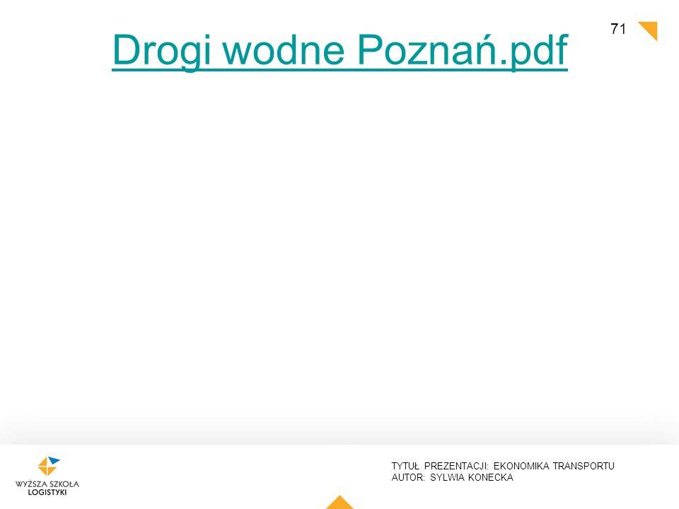 TYTUŁ PREZENTACJI: EKONOMIKA TRANSPORTU AUTOR: SYLWIA KONECKA Drogi wodne Poznań.pdf 71