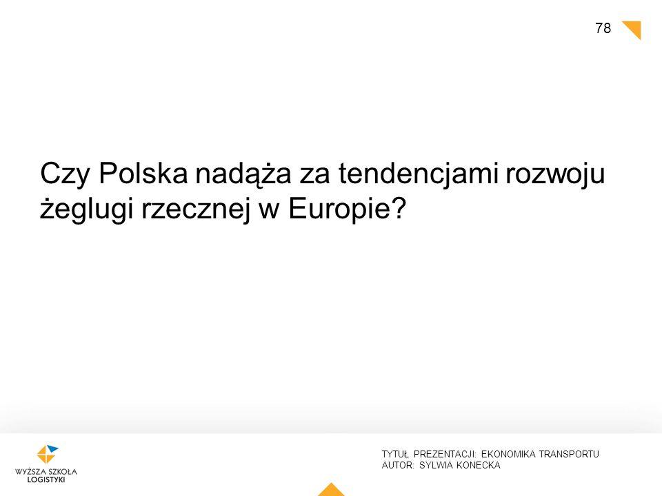 TYTUŁ PREZENTACJI: EKONOMIKA TRANSPORTU AUTOR: SYLWIA KONECKA Czy Polska nadąża za tendencjami rozwoju żeglugi rzecznej w Europie? 78