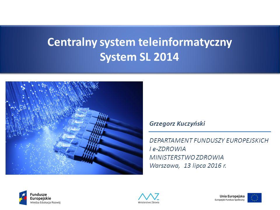 Centralny system teleinformatyczny System SL 2014 Grzegorz Kuczyński DEPARTAMENT FUNDUSZY EUROPEJSKICH I e-ZDROWIA MINISTERSTWO ZDROWIA Warszawa, 13 lipca 2016 r.