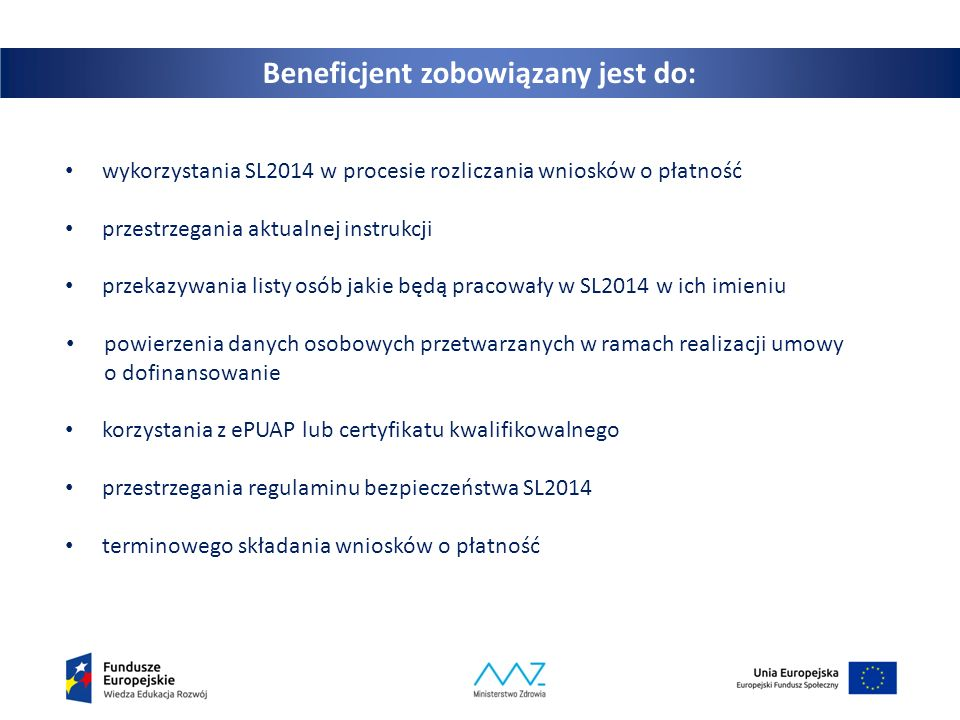 5 Beneficjent zobowiązany jest do: wykorzystania SL2014 w procesie rozliczania wniosków o płatność przestrzegania aktualnej instrukcji przekazywania listy osób jakie będą pracowały w SL2014 w ich imieniu powierzenia danych osobowych przetwarzanych w ramach realizacji umowy o dofinansowanie korzystania z ePUAP lub certyfikatu kwalifikowalnego przestrzegania regulaminu bezpieczeństwa SL2014 terminowego składania wniosków o płatność
