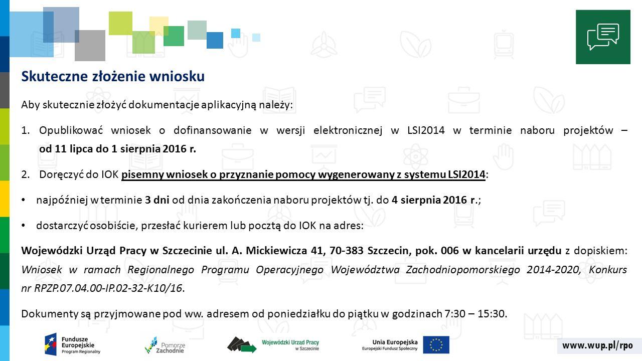 www.wup.pl/rpo Skuteczne złożenie wniosku Aby skutecznie złożyć dokumentacje aplikacyjną należy: 1.Opublikować wniosek o dofinansowanie w wersji elektronicznej w LSI2014 w terminie naboru projektów – od 11 lipca do 1 sierpnia 2016 r.