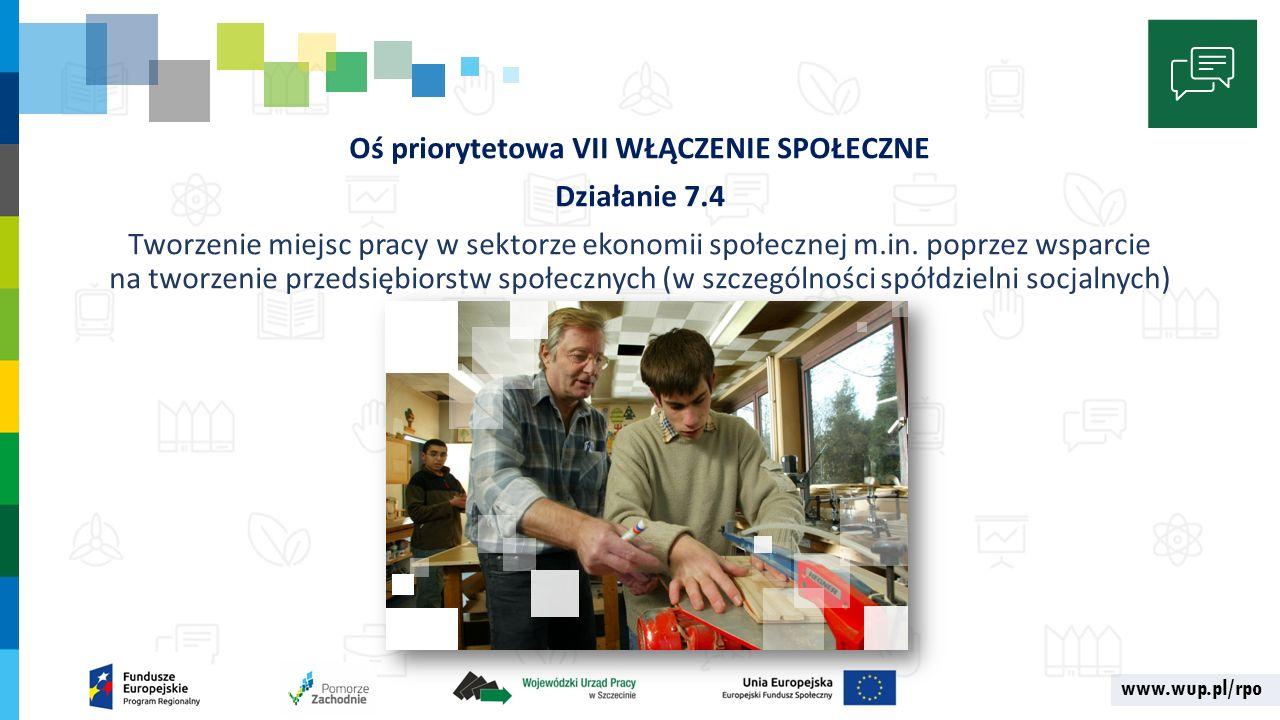 www.wup.pl/rpo Oś priorytetowa VII WŁĄCZENIE SPOŁECZNE Działanie 7.4 Tworzenie miejsc pracy w sektorze ekonomii społecznej m.in.