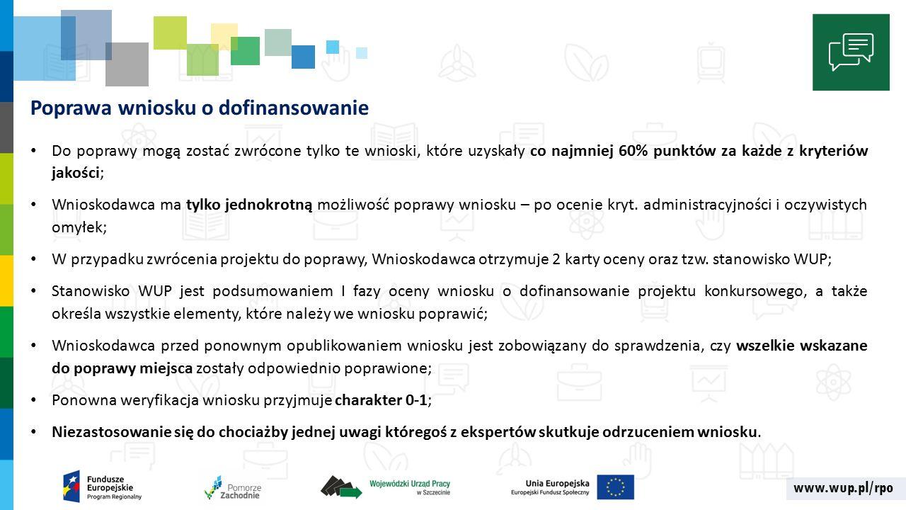 www.wup.pl/rpo Poprawa wniosku o dofinansowanie Do poprawy mogą zostać zwrócone tylko te wnioski, które uzyskały co najmniej 60% punktów za każde z kryteriów jakości; Wnioskodawca ma tylko jednokrotną możliwość poprawy wniosku – po ocenie kryt.