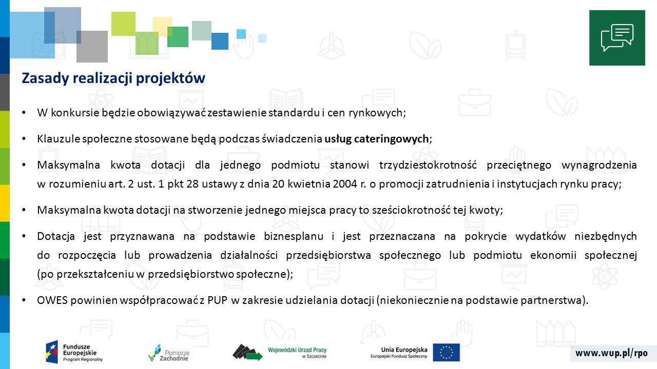 www.wup.pl/rpo Zasady realizacji projektów W konkursie będzie obowiązywać zestawienie standardu i cen rynkowych; Klauzule społeczne stosowane będą podczas świadczenia usług cateringowych; Maksymalna kwota dotacji dla jednego podmiotu stanowi trzydziestokrotność przeciętnego wynagrodzenia w rozumieniu art.