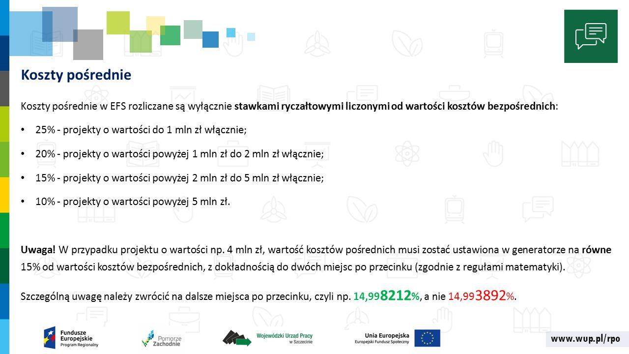 www.wup.pl/rpo Koszty pośrednie Koszty pośrednie w EFS rozliczane są wyłącznie stawkami ryczałtowymi liczonymi od wartości kosztów bezpośrednich: 25% - projekty o wartości do 1 mln zł włącznie; 20% - projekty o wartości powyżej 1 mln zł do 2 mln zł włącznie; 15% - projekty o wartości powyżej 2 mln zł do 5 mln zł włącznie; 10% - projekty o wartości powyżej 5 mln zł.