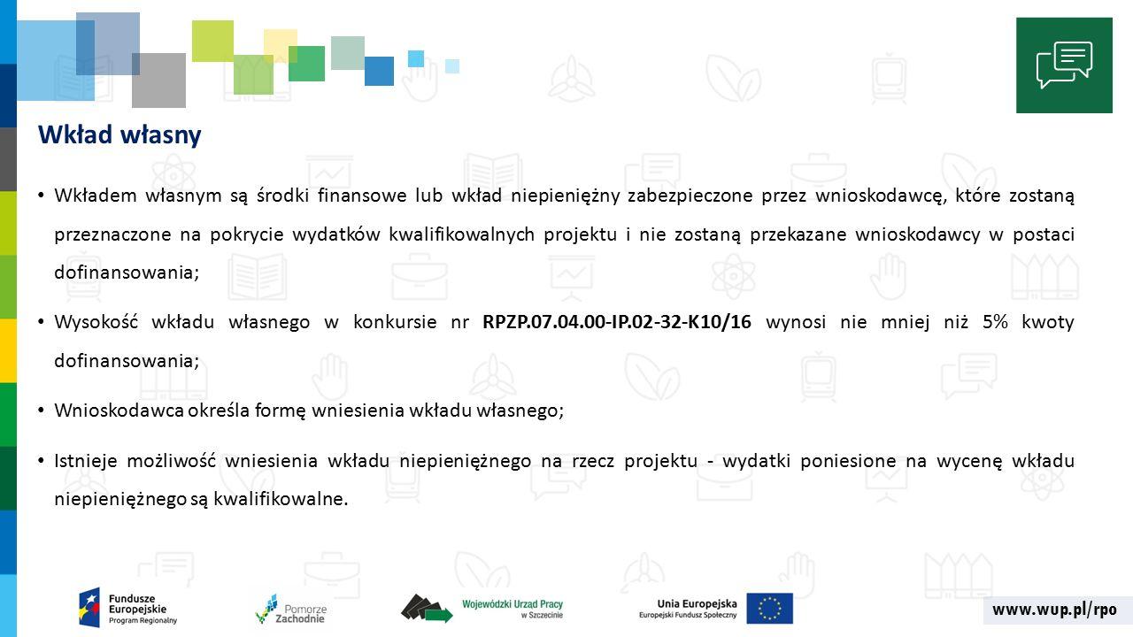 www.wup.pl/rpo Wkład własny Wkładem własnym są środki finansowe lub wkład niepieniężny zabezpieczone przez wnioskodawcę, które zostaną przeznaczone na pokrycie wydatków kwalifikowalnych projektu i nie zostaną przekazane wnioskodawcy w postaci dofinansowania; Wysokość wkładu własnego w konkursie nr RPZP.07.04.00-IP.02-32-K10/16 wynosi nie mniej niż 5% kwoty dofinansowania; Wnioskodawca określa formę wniesienia wkładu własnego; Istnieje możliwość wniesienia wkładu niepieniężnego na rzecz projektu - wydatki poniesione na wycenę wkładu niepieniężnego są kwalifikowalne.