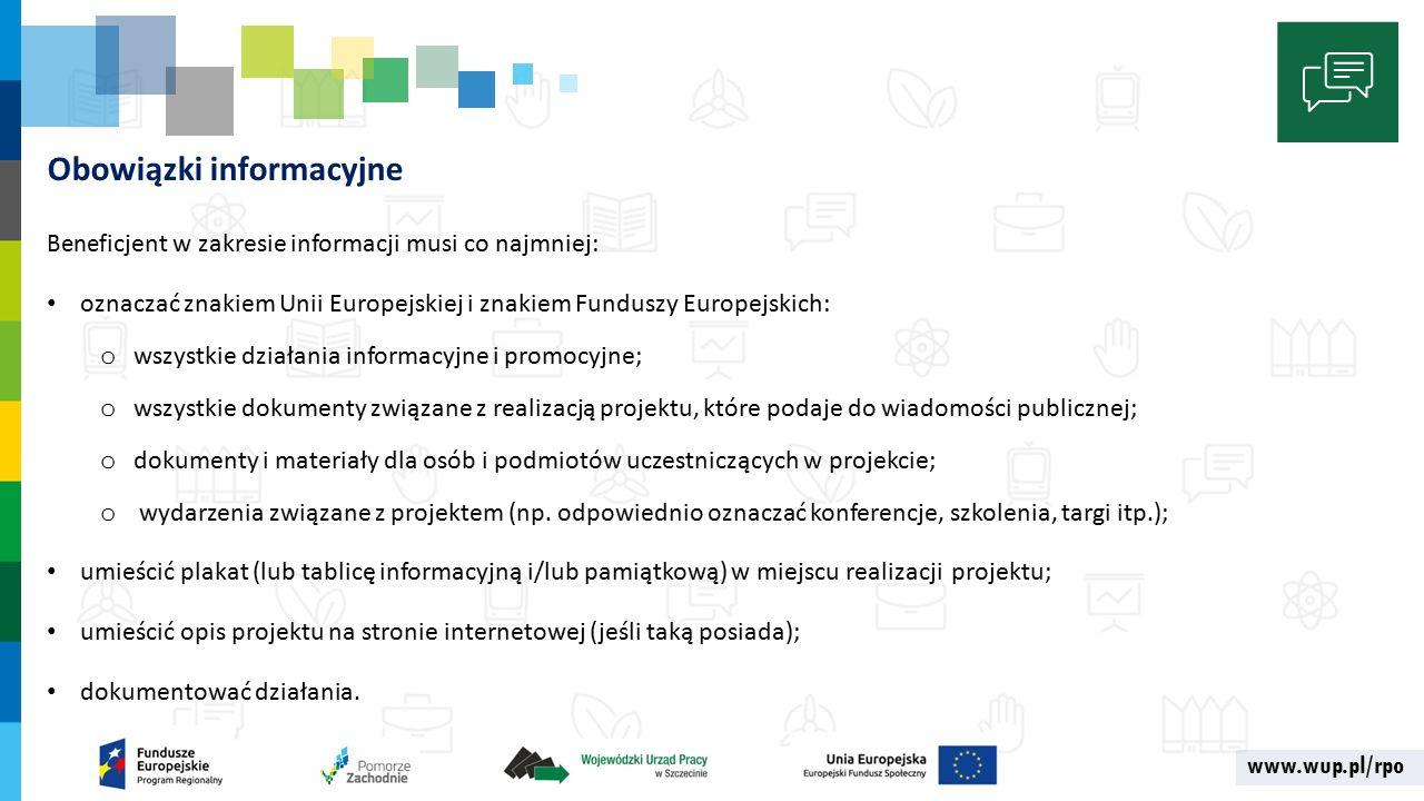 www.wup.pl/rpo Obowiązki informacyjne Benef icjent w zakresie informacji musi co najmniej: oznaczać znakiem Unii Europejskiej i znakiem Funduszy Europejskich: o wszystkie działania informacyjne i promocyjne; o wszystkie dokumenty związane z realizacją projektu, które podaje do wiadomości publicznej; o dokumenty i materiały dla osób i podmiotów uczestniczących w projekcie; o wydarzenia związane z projektem (np.