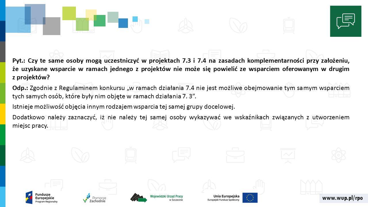 www.wup.pl/rpo Pyt.: Czy te same osoby mogą uczestniczyć w projektach 7.3 i 7.4 na zasadach komplementarności przy założeniu, że uzyskane wsparcie w ramach jednego z projektów nie może się powielić ze wsparciem oferowanym w drugim z projektów.