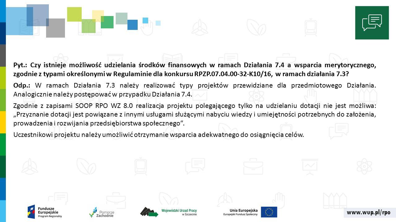 www.wup.pl/rpo Pyt.: Czy istnieje możliwość udzielania środków finansowych w ramach Działania 7.4 a wsparcia merytorycznego, zgodnie z typami określonymi w Regulaminie dla konkursu RPZP.07.04.00-32-K10/16, w ramach działania 7.3.