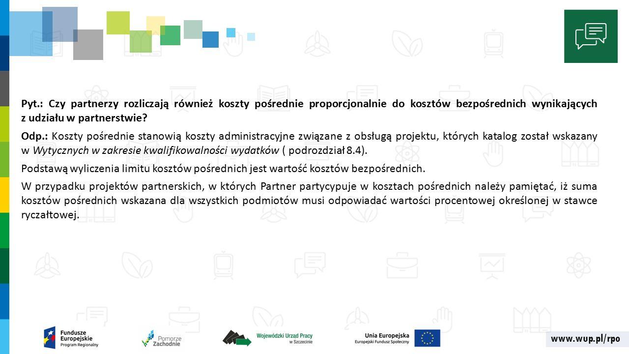 www.wup.pl/rpo Pyt.: Czy partnerzy rozliczają również koszty pośrednie proporcjonalnie do kosztów bezpośrednich wynikających z udziału w partnerstwie.