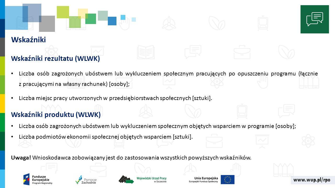 www.wup.pl/rpo Wskaźniki Wskaźniki rezultatu (WLWK) Liczba osób zagrożonych ubóstwem lub wykluczeniem społecznym pracujących po opuszczeniu programu (łącznie z pracującymi na własny rachunek) [osoby]; Liczba miejsc pracy utworzonych w przedsiębiorstwach społecznych [sztuki].