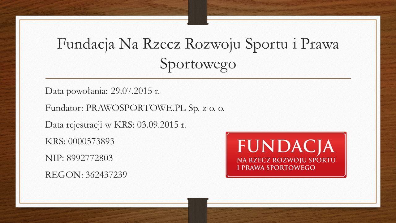 Fundacja Na Rzecz Rozwoju Sportu i Prawa Sportowego Data powołania: 29.07.2015 r. Fundator: PRAWOSPORTOWE.PL Sp. z o. o. Data rejestracji w KRS: 03.09