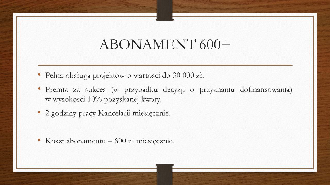 ABONAMENT 600+ Pełna obsługa projektów o wartości do 30 000 zł. Premia za sukces (w przypadku decyzji o przyznaniu dofinansowania) w wysokości 10% poz