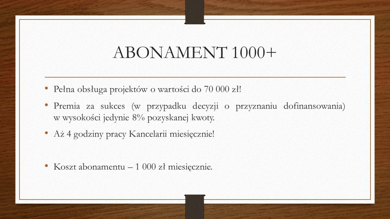 ABONAMENT 1000+ Pełna obsługa projektów o wartości do 70 000 zł! Premia za sukces (w przypadku decyzji o przyznaniu dofinansowania) w wysokości jedyni
