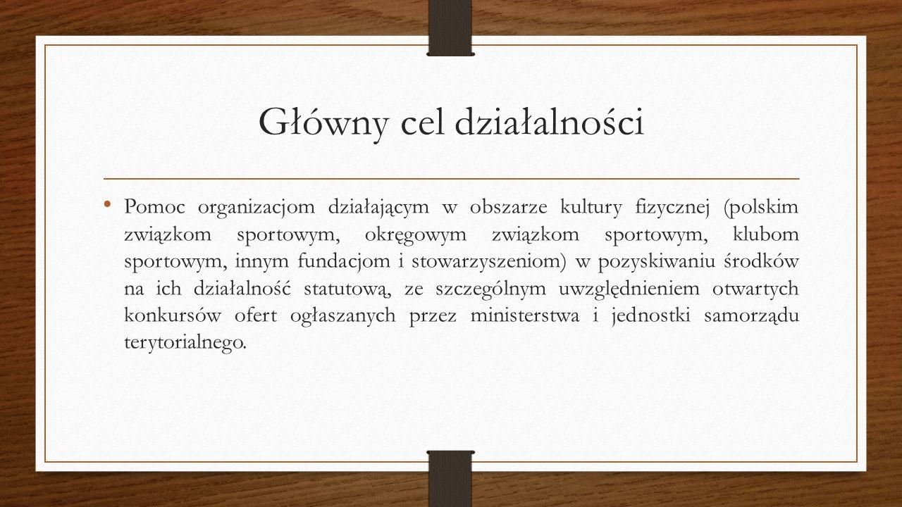 Główny cel działalności Pomoc organizacjom działającym w obszarze kultury fizycznej (polskim związkom sportowym, okręgowym związkom sportowym, klubom