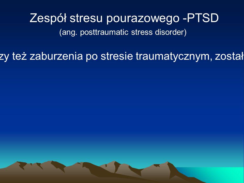 Zespół stresu pourazowego -PTSD (ang. posttraumatic stress disorder) Pojecie zespołu stresu pourazowego, czy też zaburzenia po stresie traumatycznym,