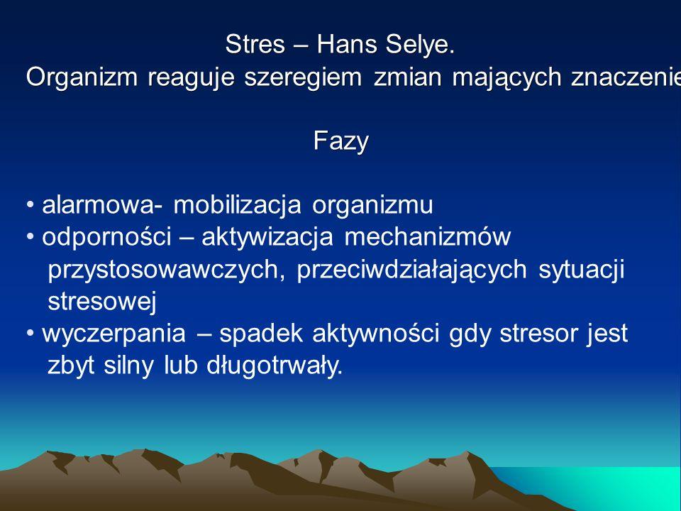 Stres – Hans Selye. Organizm reaguje szeregiem zmian mających znaczenie przystosowawcze. Fazy alarmowa- mobilizacja organizmu odporności – aktywizacja