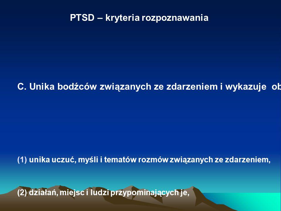 PTSD – kryteria rozpoznawania C. Unika bodźców związanych ze zdarzeniem i wykazuje obniżenie reaktywności: (1)unika uczuć, myśli i tematów rozmów zwią