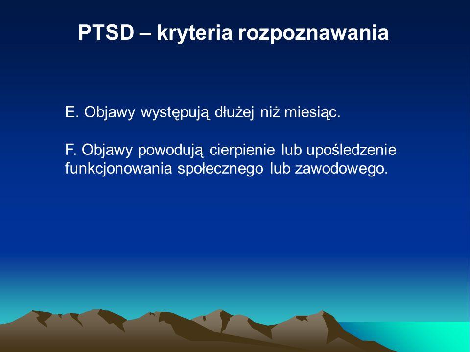 PTSD – kryteria rozpoznawania E. Objawy występują dłużej niż miesiąc. F. Objawy powodują cierpienie lub upośledzenie funkcjonowania społecznego lub za