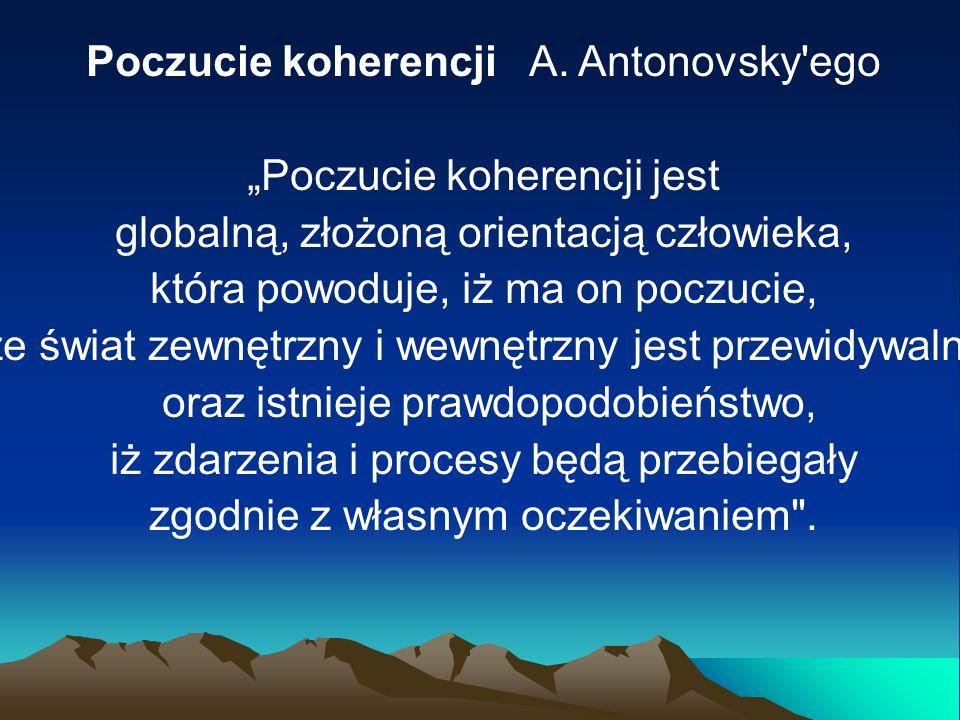 """Poczucie koherencji A. Antonovsky'ego """"Poczucie koherencji jest globalną, złożoną orientacją człowieka, która powoduje, iż ma on poczucie, że świat ze"""