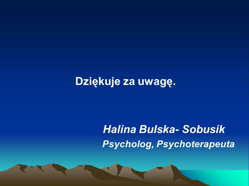 Dziękuje za uwagę. Halina Bulska- Sobusik Psycholog, Psychoterapeuta