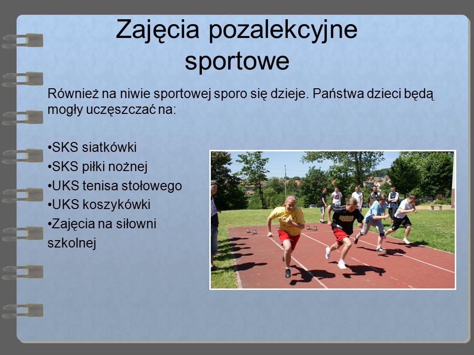 Zajęcia pozalekcyjne sportowe Również na niwie sportowej sporo się dzieje. Państwa dzieci będą mogły uczęszczać na: SKS siatkówki SKS piłki nożnej UKS