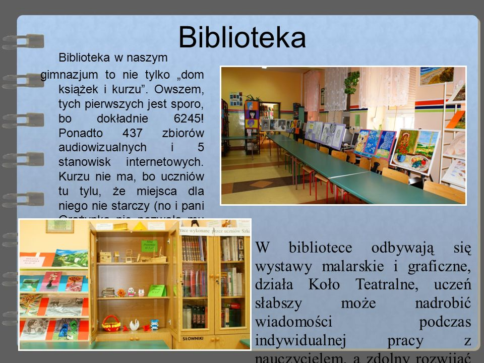 """Biblioteka Biblioteka w naszym gimnazjum to nie tylko """"dom książek i kurzu"""". Owszem, tych pierwszych jest sporo, bo dokładnie 6245! Ponadto 437 zbioró"""