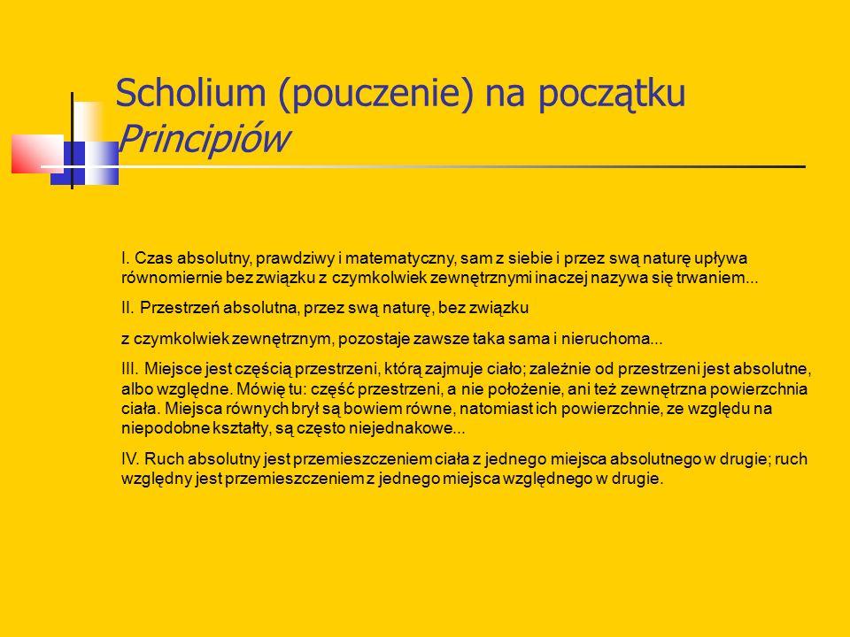 Scholium (pouczenie) na początku Principiów I. Czas absolutny, prawdziwy i matematyczny, sam z siebie i przez swą naturę upływa równomiernie bez związ
