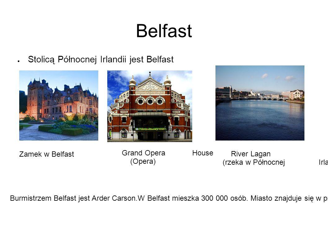 Belfast ● Stolicą Północnej Irlandii jest Belfast Grand Opera House (Opera) Zamek w Belfast Burmistrzem Belfast jest Arder Carson.W Belfast mieszka 300 000 osób.