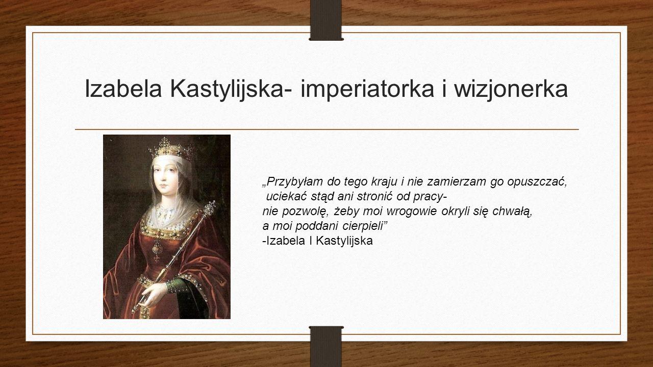 """Izabela Kastylijska- imperiatorka i wizjonerka """"Przybyłam do tego kraju i nie zamierzam go opuszczać, uciekać stąd ani stronić od pracy- nie pozwolę, żeby moi wrogowie okryli się chwałą, a moi poddani cierpieli -Izabela I Kastylijska"""