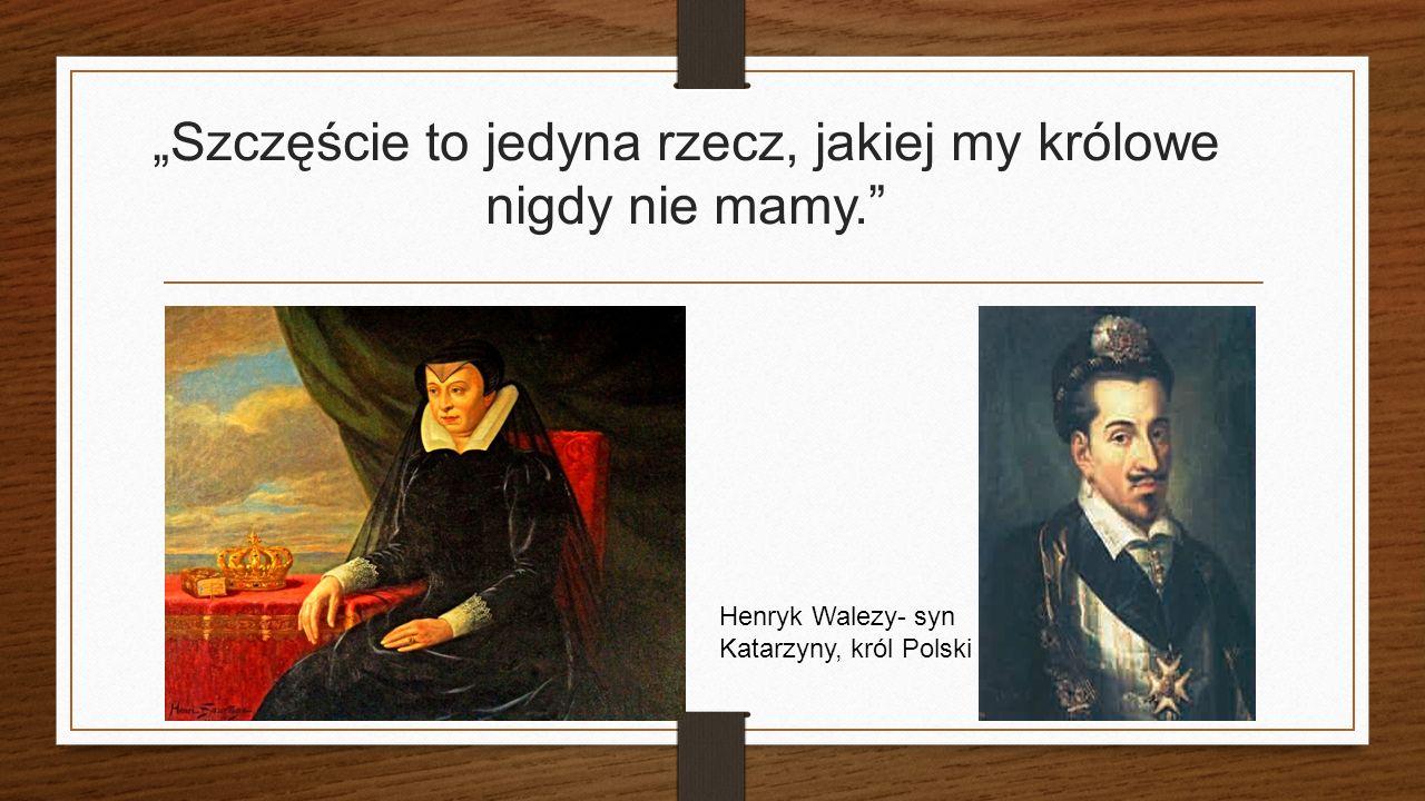 """""""Szczęście to jedyna rzecz, jakiej my królowe nigdy nie mamy. Henryk Walezy- syn Katarzyny, król Polski"""
