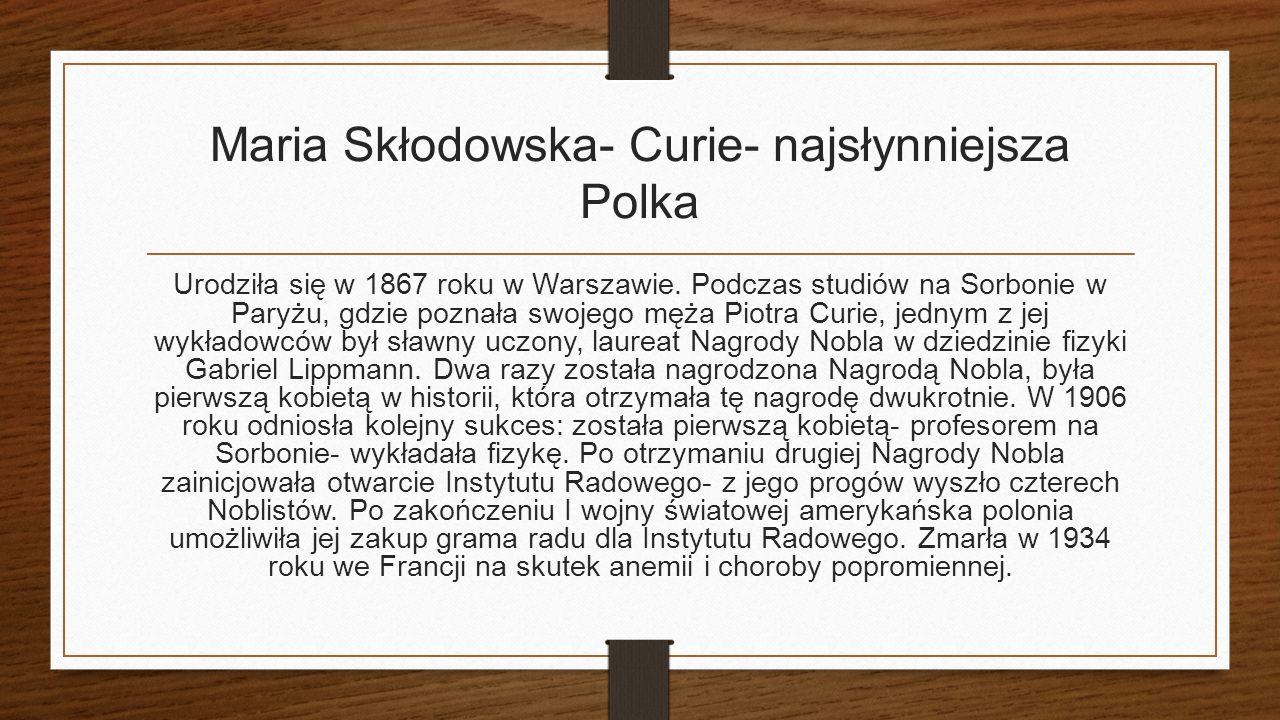 Maria Skłodowska- Curie- najsłynniejsza Polka Urodziła się w 1867 roku w Warszawie.