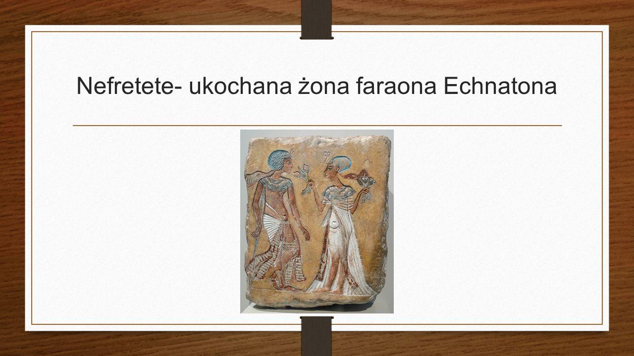 Nefretete- ukochana żona faraona Echnatona