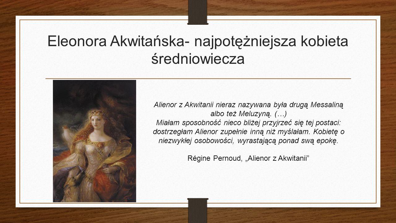 Eleonora Akwitańska- najpotężniejsza kobieta średniowiecza Alienor z Akwitanii nieraz nazywana była drugą Messaliną albo też Meluzyną.