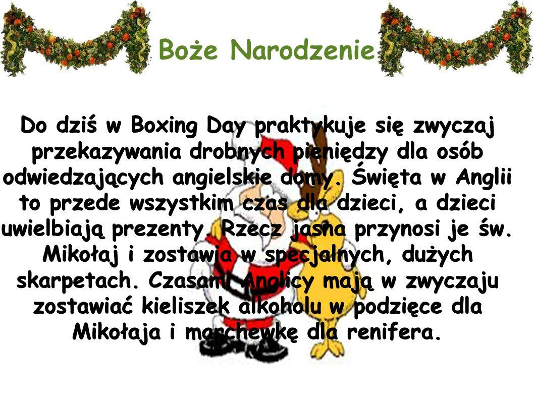 Boże Narodzenie Do dziś w Boxing Day praktykuje się zwyczaj przekazywania drobnych pieniędzy dla osób odwiedzających angielskie domy. Święta w Anglii