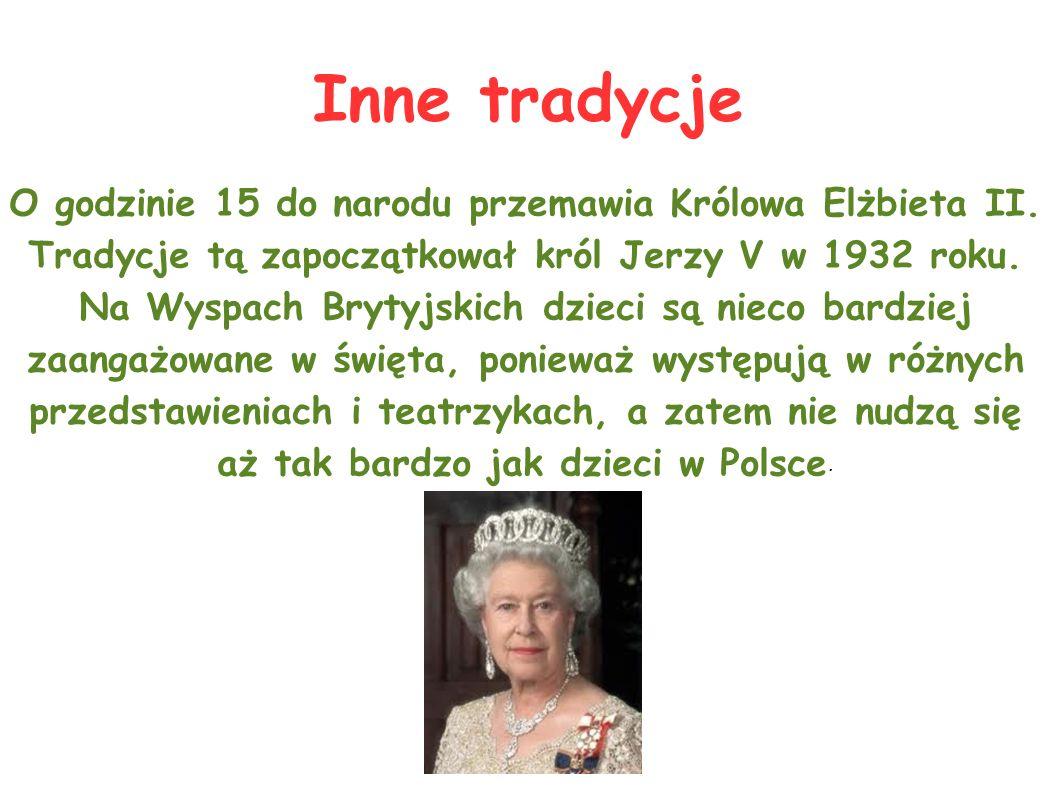 Inne tradycje O godzinie 15 do narodu przemawia Królowa Elżbieta II. Tradycje tą zapoczątkował król Jerzy V w 1932 roku. Na Wyspach Brytyjskich dzieci