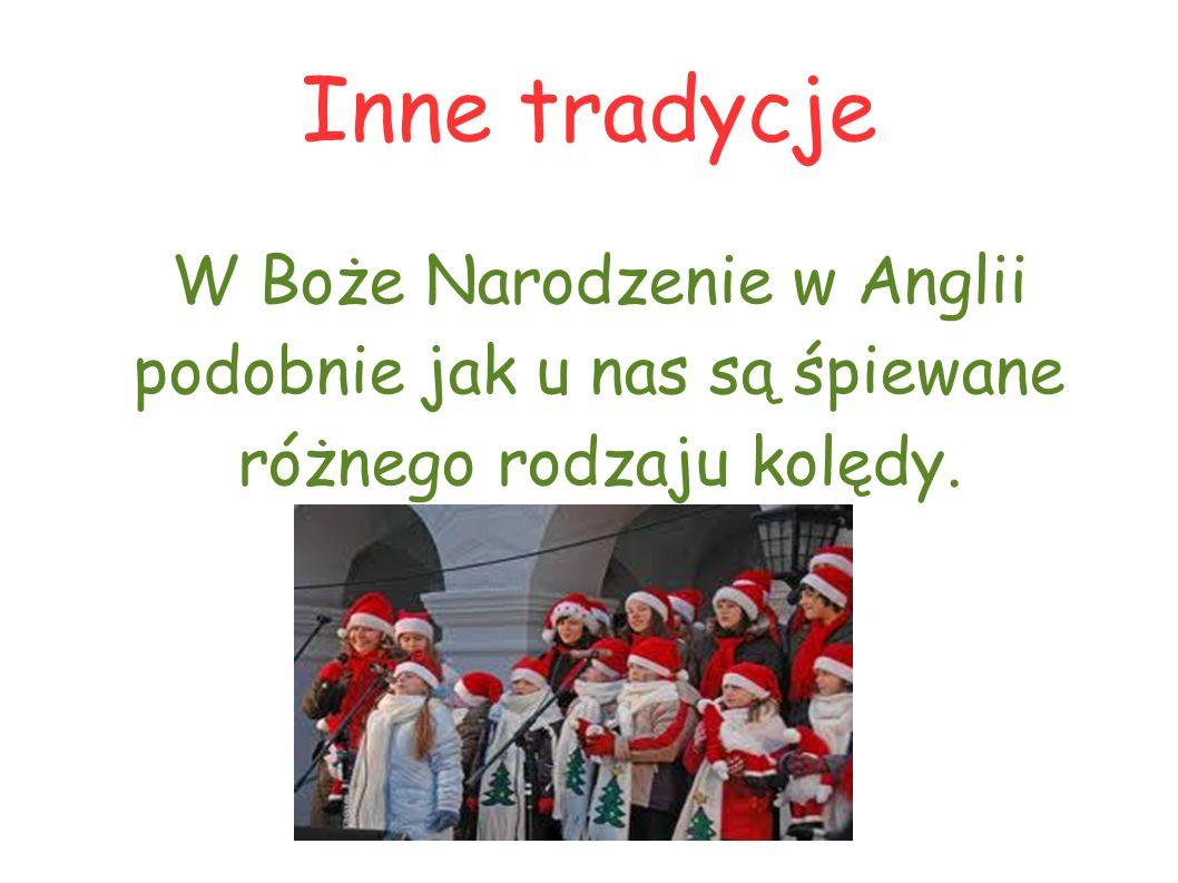 Inne tradycje W Boże Narodzenie w Anglii podobnie jak u nas są śpiewane różnego rodzaju kolędy.